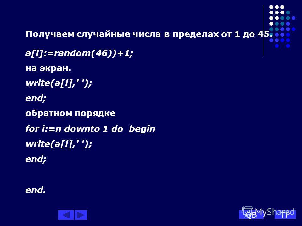 Получаем случайные числа в пределах от 1 до 45. a[i]:=random(46))+1; на экран. write(a[i],' '); end; обратном порядке for i:=n downto 1 do begin write(a[i],' '); end; end. QBTP