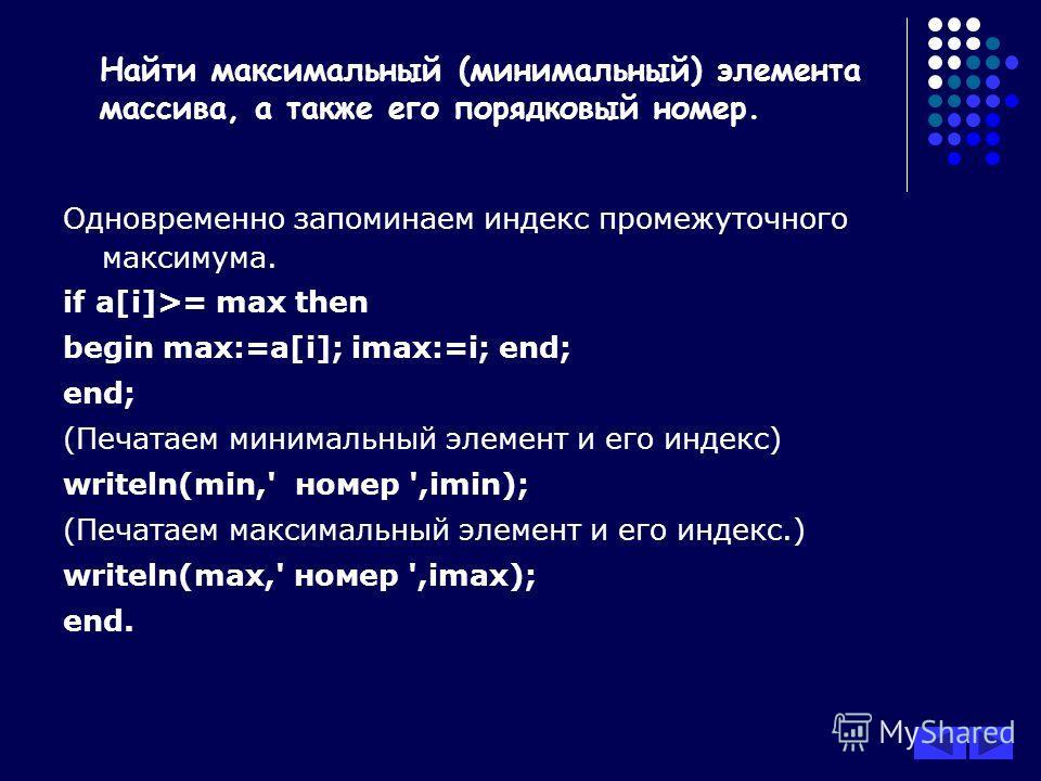 Одновременно запоминаем индекс промежуточного максимума. if a[i]>= max then begin max:=a[i]; imax:=i; end; end; (Печатаем минимальный элемент и его индекс) writeln(min,' номер ',imin); (Печатаем максимальный элемент и его индекс.) writeln(max,' номер