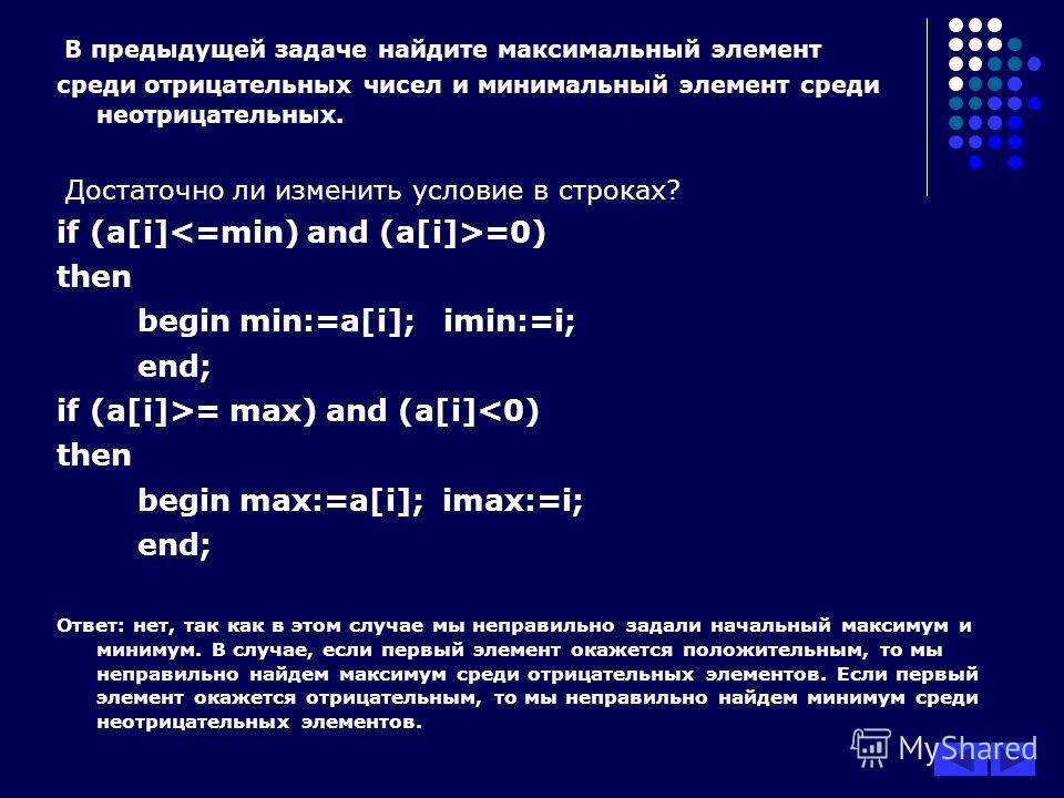 В предыдущей задаче найдите максимальный элемент среди отрицательных чисел и минимальный элемент среди неотрицательных. Достаточно ли изменить условие в строках? if (a[i] =0) then begin min:=a[i]; imin:=i; end; if (a[i]>= max) and (a[i]