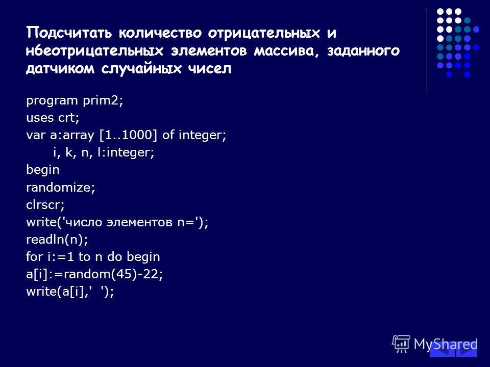 program prim2; uses crt; var a:array [1..1000] of integer; i, k, n, l:integer; begin randomize; clrscr; write('число элементов n='); readln(n); for i:=1 to n do begin a[i]:=random(45)-22; write(a[i],' '); Подсчитать количество отрицательных и н6еотри