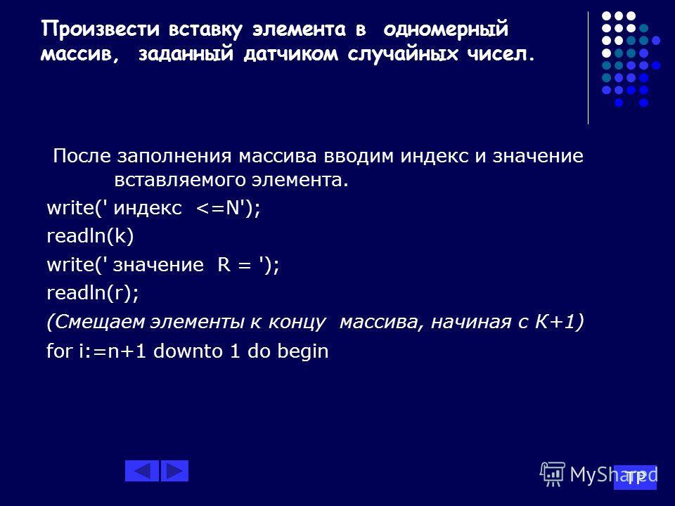 Произвести вставку элемента в одномерный массив, заданный датчиком случайных чисел. После заполнения массива вводим индекс и значение вставляемого элемента. write(' индекс