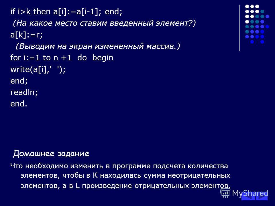 if i>k then a[i]:=a[i-1]; end; (На какое место ставим введенный элемент?) a[k]:=r; (Выводим на экран измененный массив.) for i:=1 to n +1 do begin write(a[i],' '); end; readln; end. Домашнее задание Что необходимо изменить в программе подсчета количе