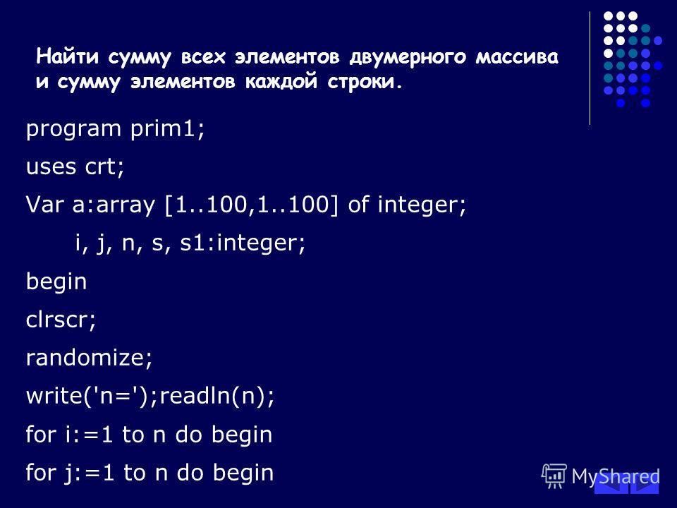Найти сумму всех элементов двумерного массива и сумму элементов каждой строки. program prim1; uses crt; Var a:array [1..100,1..100] of integer; i, j, n, s, s1:integer; begin clrscr; randomize; write('n=');readln(n); for i:=1 to n do begin for j:=1 to