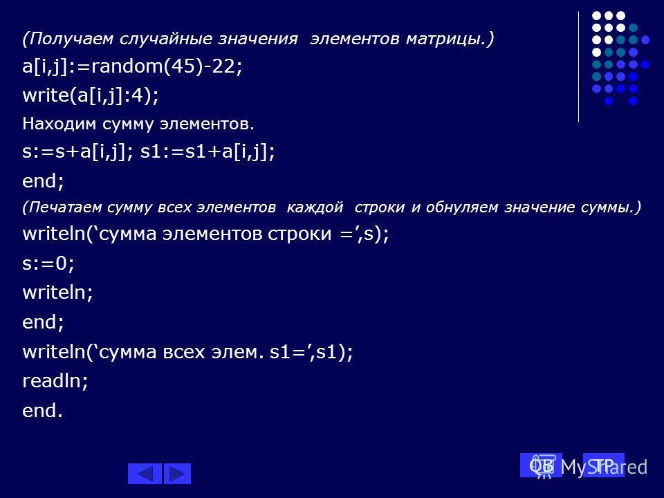 (Получаем случайные значения элементов матрицы.) a[i,j]:=random(45)-22; write(a[i,j]:4); Находим сумму элементов. s:=s+a[i,j]; s1:=s1+a[i,j]; end; (Печатаем сумму всех элементов каждой строки и обнуляем значение суммы.) writeln(сумма элементов строки