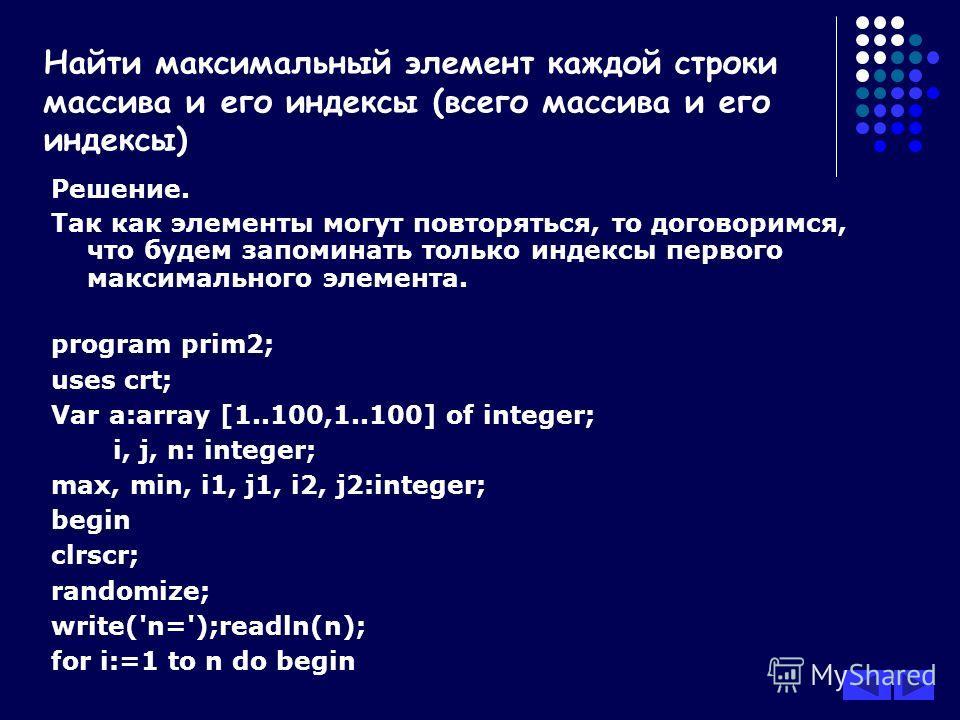Решение. Так как элементы могут повторяться, то договоримся, что будем запоминать только индексы первого максимального элемента. program prim2; uses crt; Var a:array [1..100,1..100] of integer; i, j, n: integer; max, min, i1, j1, i2, j2:integer; begi