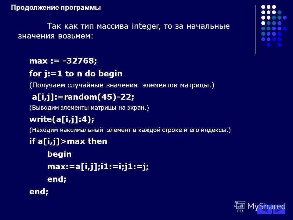 Продолжение программы Так как тип массива integer, то за начальные значения возьмем: max := -32768; for j:=1 to n do begin (Получаем случайные значения элементов матрицы.) a[i,j]:=random(45)-22; (Выводим элементы матрицы на экран.) write(a[i,j]:4); (