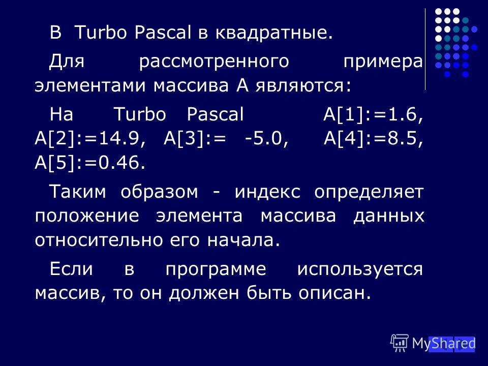 В Turbo Pascal в квадратные. Для рассмотренного примера элементами массива А являются: На Turbo Pascal А[1]:=1.6, А[2]:=14.9, А[3]:= -5.0, А[4]:=8.5, А[5]:=0.46. Таким образом - индекс определяет положение элемента массива данных относительно его нач
