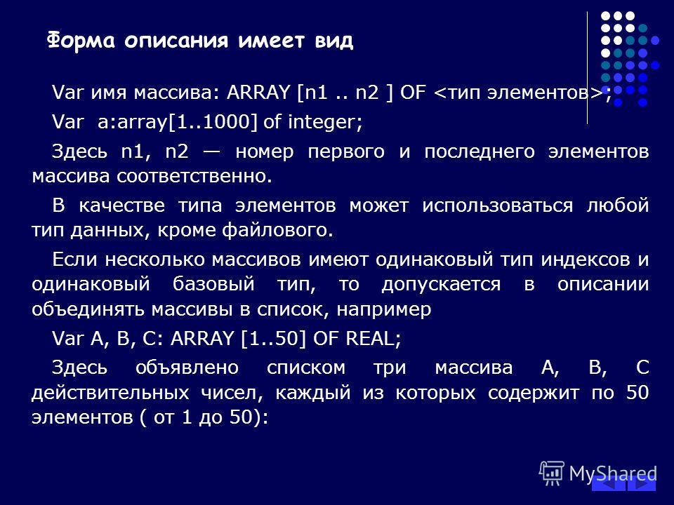 Форма описания имеет вид Var имя массива: ARRAY [n1.. n2 ] OF ; Var a:array[1..1000] of integer; Здесь n1, n2 номер первого и последнего элементов массива соответственно. В качестве типа элементов может использоваться любой тип данных, кроме файловог