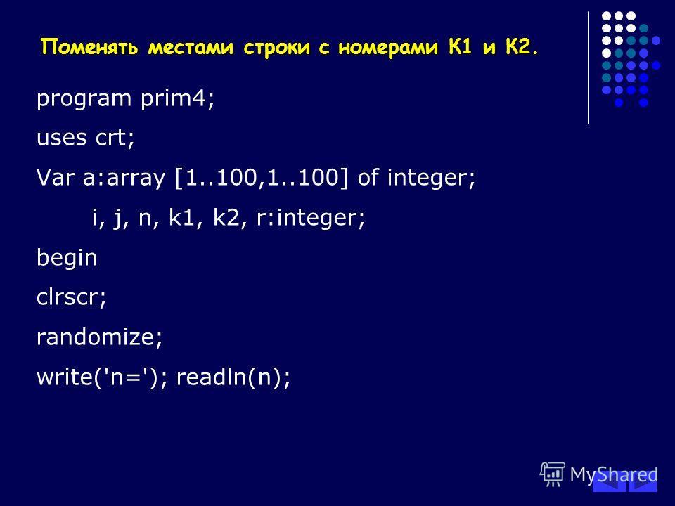 Поменять местами строки с номерами К1 и К2. program prim4; uses crt; Var a:array [1..100,1..100] of integer; i, j, n, k1, k2, r:integer; begin clrscr; randomize; write('n='); readln(n);