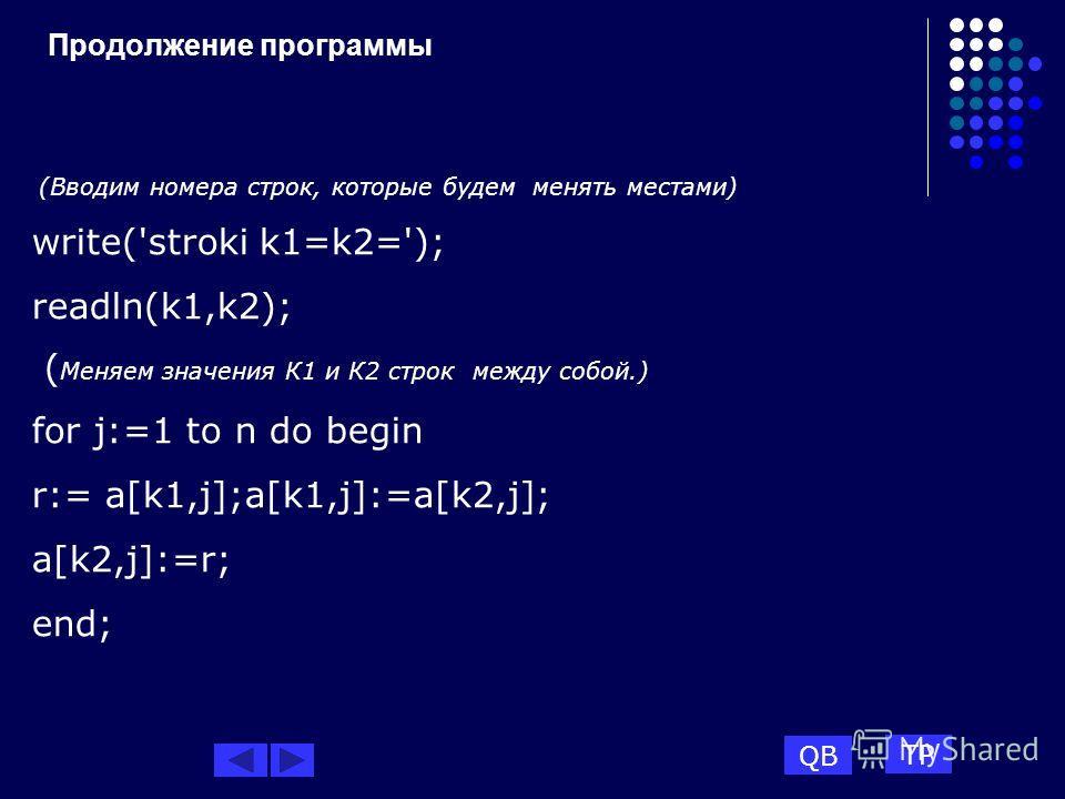 Продолжение программы (Вводим номера строк, которые будем менять местами) write('stroki k1=k2='); readln(k1,k2); ( Меняем значения К1 и К2 строк между собой.) for j:=1 to n do begin r:= a[k1,j];a[k1,j]:=a[k2,j]; a[k2,j]:=r; end; QB TP