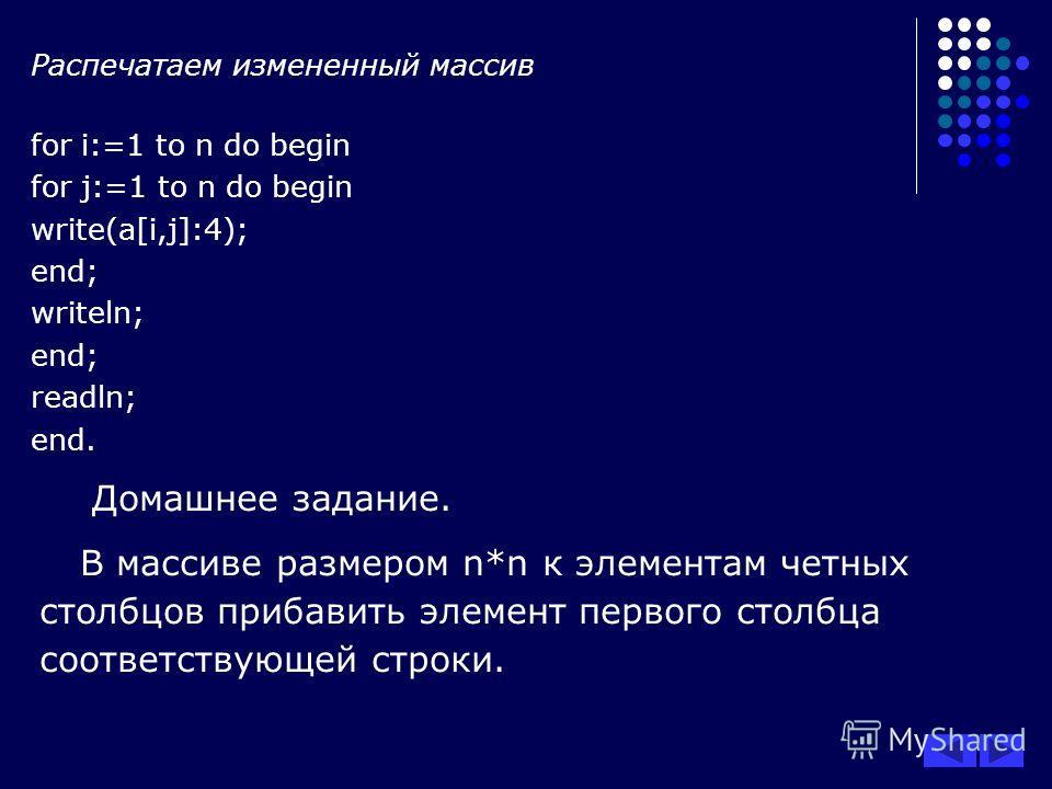 Распечатаем измененный массив for i:=1 to n do begin for j:=1 to n do begin write(a[i,j]:4); end; writeln; end; readln; end. Домашнее задание. В массиве размером n*n к элементам четных столбцов прибавить элемент первого столбца соответствующей строки
