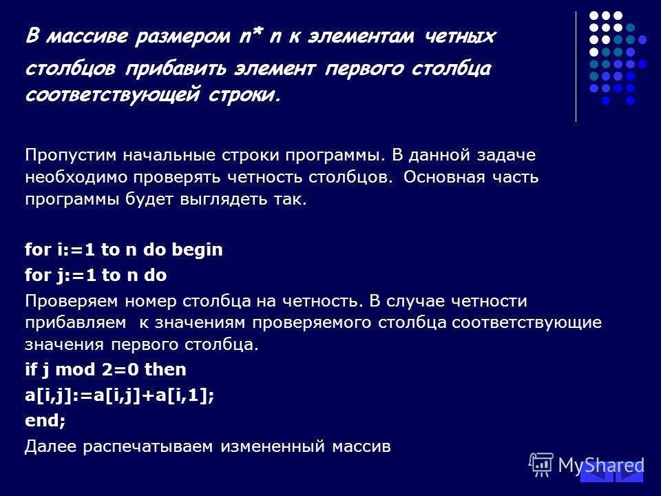 В массиве размером n* n к элементам четных столбцов прибавить элемент первого столбца соответствующей строки. Пропустим начальные строки программы. В данной задаче необходимо проверять четность столбцов. Основная часть программы будет выглядеть так.