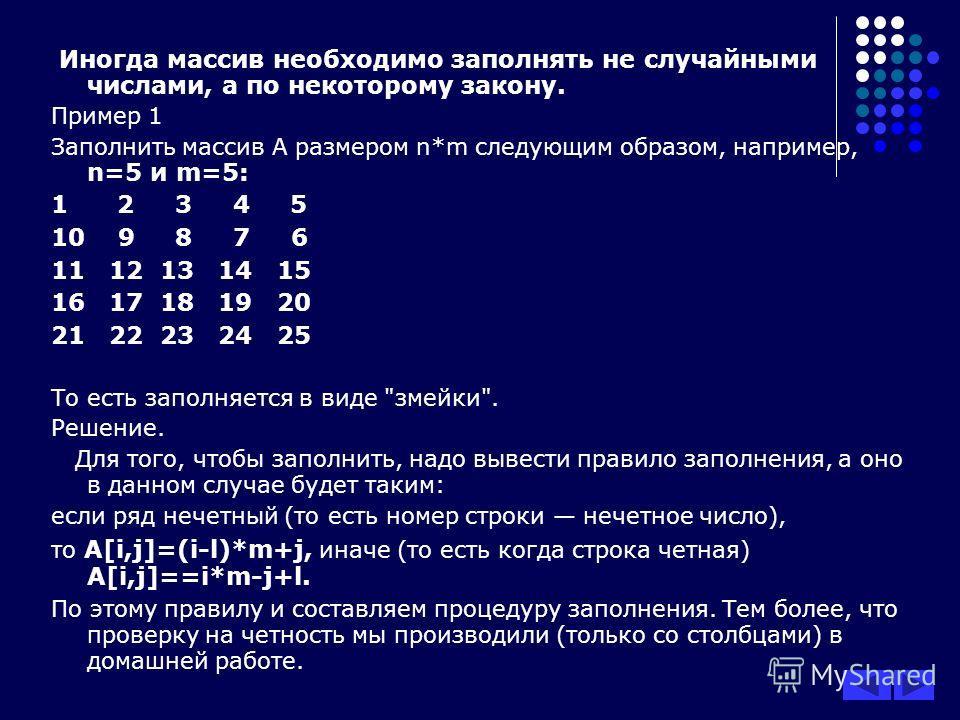 Иногда массив необходимо заполнять не случайными числами, а по некоторому закону. Пример 1 Заполнить массив А размером n*m следующим образом, например, n=5 и m=5: 1 2 3 4 5 10 9 8 7 6 11 12 13 14 15 16 17 18 19 20 21 22 23 24 25 То есть заполняется в
