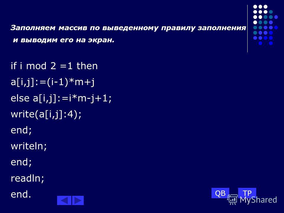 Заполняем массив по выведенному правилу заполнения и выводим его на экран. if i mod 2 =1 then a[i,j]:=(i-1)*m+j else a[i,j]:=i*m-j+1; write(a[i,j]:4); end; writeln; end; readln; end. TPQB