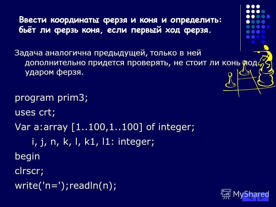 Задача аналогична предыдущей, только в ней дополнительно придется проверять, не стоит ли конь под ударом ферзя. program prim3; uses crt; Var a:array [1..100,1..100] of integer; i, j, n, k, l, k1, l1: integer; begin clrscr; write('n=');readln(n); Ввес