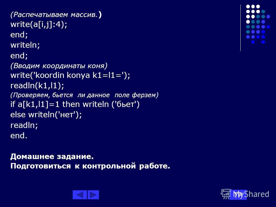 (Распечатываем массив. ) write(a[i,j]:4); end; writeln; end; (Вводим координаты коня) write('koordin konya k1=l1='); readln(k1,l1); (Проверяем, бьется ли данное поле ферзем) if a[k1,l1]=1 then writeln ('бьет') else writeln('нет'); readln; end. Домашн