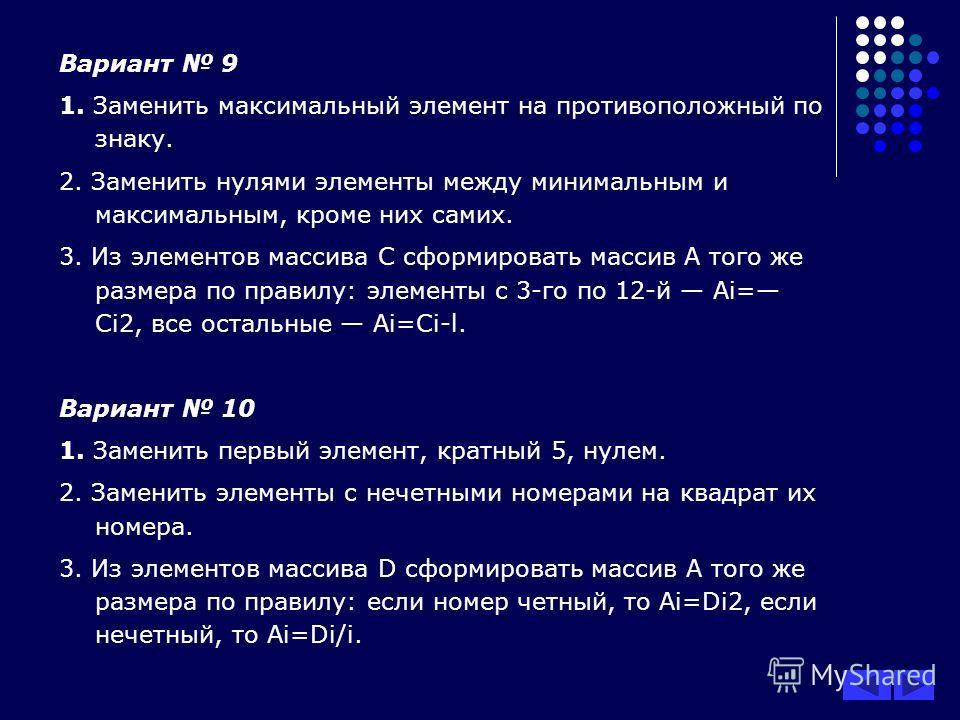 Вариант 9 1. Заменить максимальный элемент на противоположный по знаку. 2. Заменить нулями элементы между минимальным и максимальным, кроме них самих. 3. Из элементов массива С сформировать массив А того же размера по правилу: элементы с 3-го по 12-й