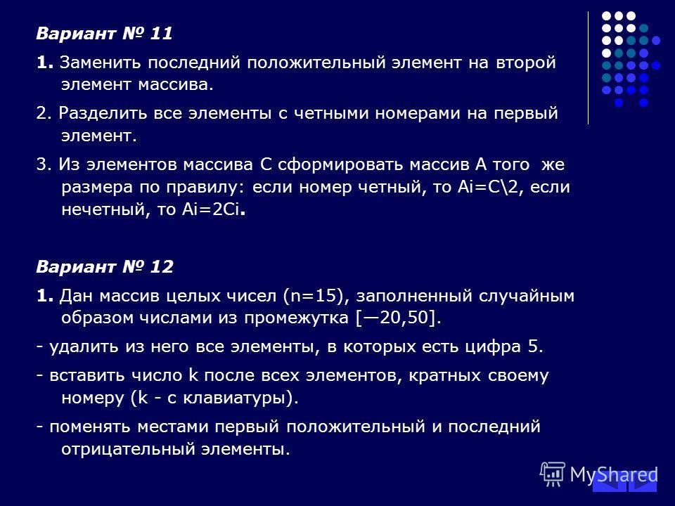Вариант 11 1. Заменить последний положительный элемент на второй элемент массива. 2. Разделить все элементы с четными номерами на первый элемент. 3. Из элементов массива С сформировать массив А того же размера по правилу: если номер четный, то Ai=C\2