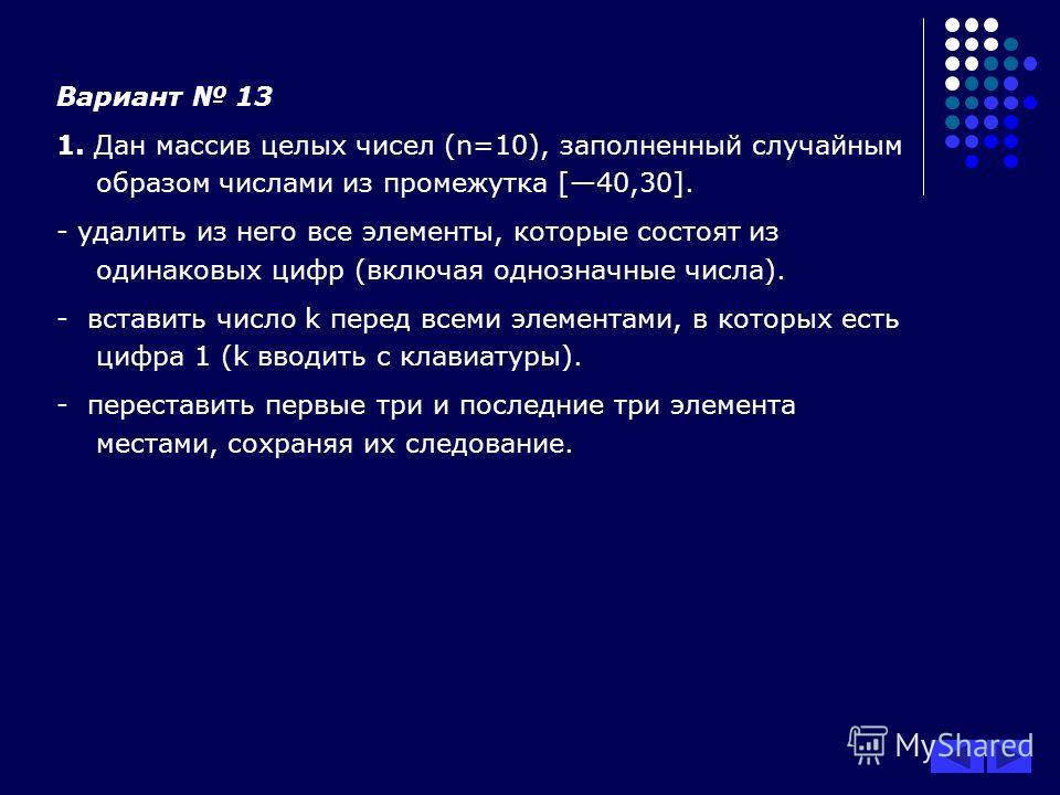 Вариант 13 1. Дан массив целых чисел (n=10), заполненный случайным образом числами из промежутка [40,30]. - удалить из него все элементы, которые состоят из одинаковых цифр (включая однозначные числа). - вставить число k перед всеми элементами, в кот