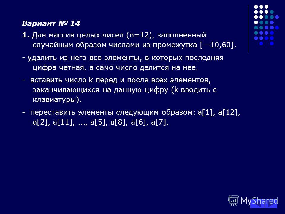 Вариант 14 1. Дан массив целых чисел (n=12), заполненный случайным образом числами из промежутка [10,60]. - удалить из него все элементы, в которых последняя цифра четная, а само число делится на нее. - вставить число k перед и после всех элементов,