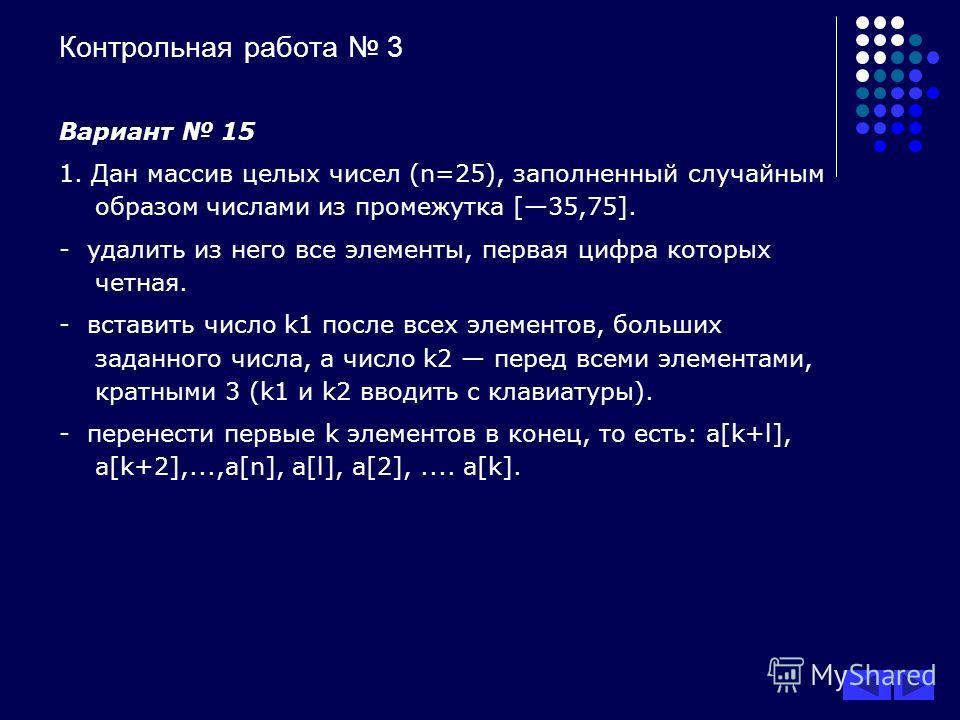 Контрольная работа 3 Вариант 15 1. Дан массив целых чисел (n=25), заполненный случайным образом числами из промежутка [35,75]. - удалить из него все элементы, первая цифра которых четная. - вставить число k1 после всех элементов, больших заданного чи