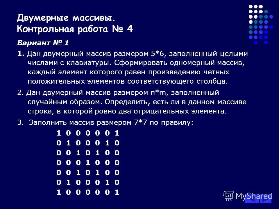 Двумерные массивы. Контрольная работа 4 Вариант 1 1. Дан двумерный массив размером 5*6, заполненный целыми числами с клавиатуры. Сформировать одномерный массив, каждый элемент которого равен произведению четных положительных элементов соответствующег
