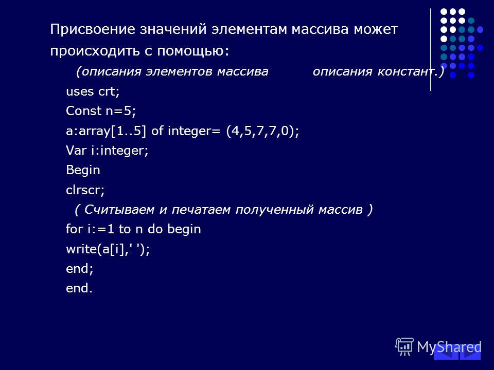 Присвоение значений элементам массива может происходить с помощью: (описания элементов массива описания констант.) uses crt; Const n=5; a:array[1..5] of integer= (4,5,7,7,0); Var i:integer; Begin clrscr; ( Считываем и печатаем полученный массив ) for