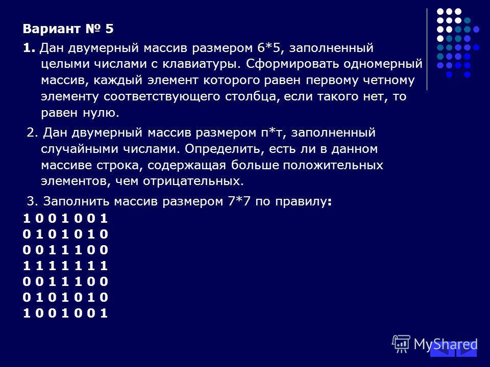 Вариант 5 1. Дан двумерный массив размером 6*5, заполненный целыми числами с клавиатуры. Сформировать одномерный массив, каждый элемент которого равен первому четному элементу соответствующего столбца, если такого нет, то равен нулю. 2. Дан двумерный