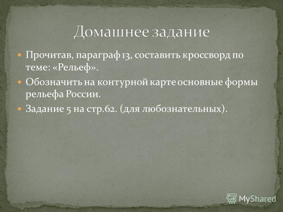 Прочитав, параграф 13, составить кроссворд по теме: «Рельеф». Обозначить на контурной карте основные формы рельефа России. Задание 5 на стр.62. (для любознательных).