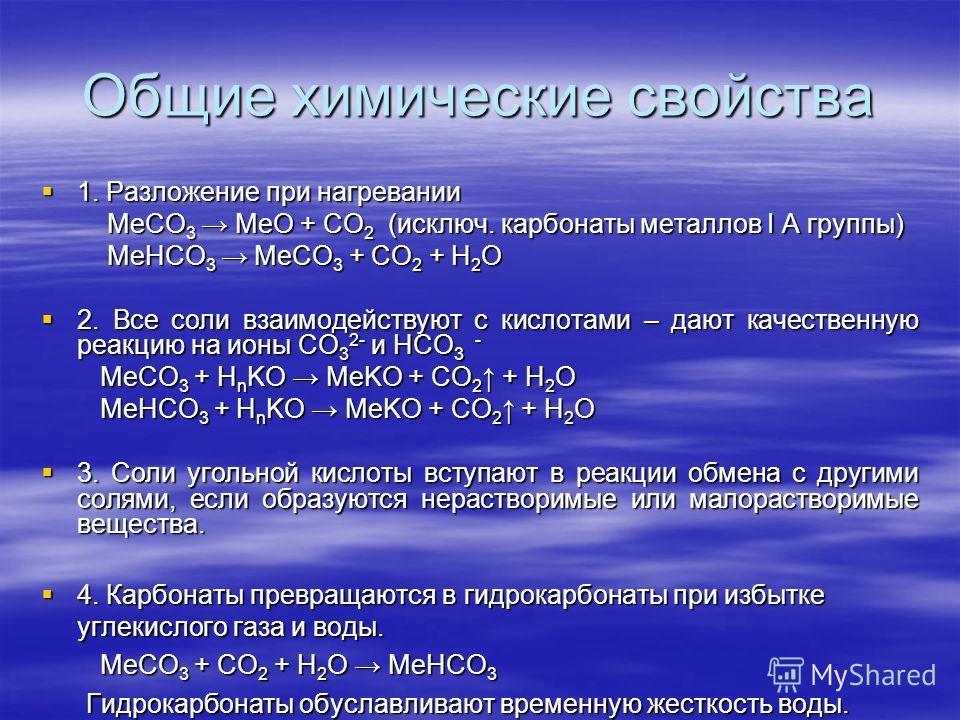 Общие химические свойства 1. Разложение при нагревании 1. Разложение при нагревании MeCO 3 MeO + CО 2 (исключ. карбонаты металлов I A группы) MeCO 3 MeO + CО 2 (исключ. карбонаты металлов I A группы) MeHCO 3 MeСO 3 + CO 2 + H 2 O MeHCO 3 MeСO 3 + CO