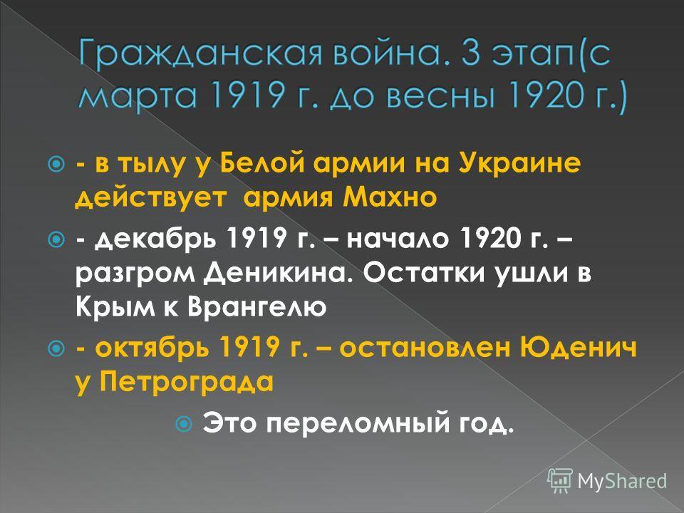 - в тылу у Белой армии на Украине действует армия Махно - декабрь 1919 г. – начало 1920 г. – разгром Деникина. Остатки ушли в Крым к Врангелю - октябрь 1919 г. – остановлен Юденич у Петрограда Это переломный год.