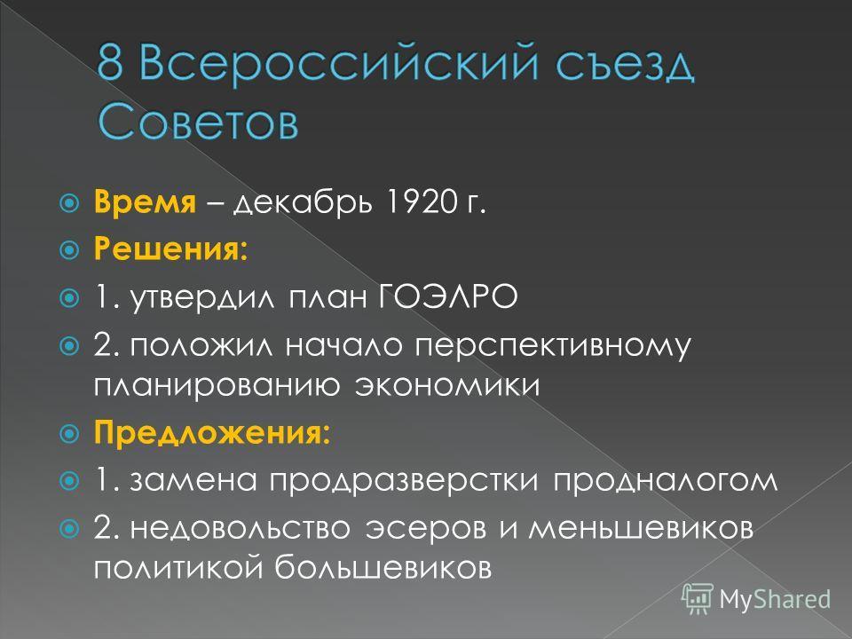Время – декабрь 1920 г. Решения: 1. утвердил план ГОЭЛРО 2. положил начало перспективному планированию экономики Предложения: 1. замена продразверстки продналогом 2. недовольство эсеров и меньшевиков политикой большевиков