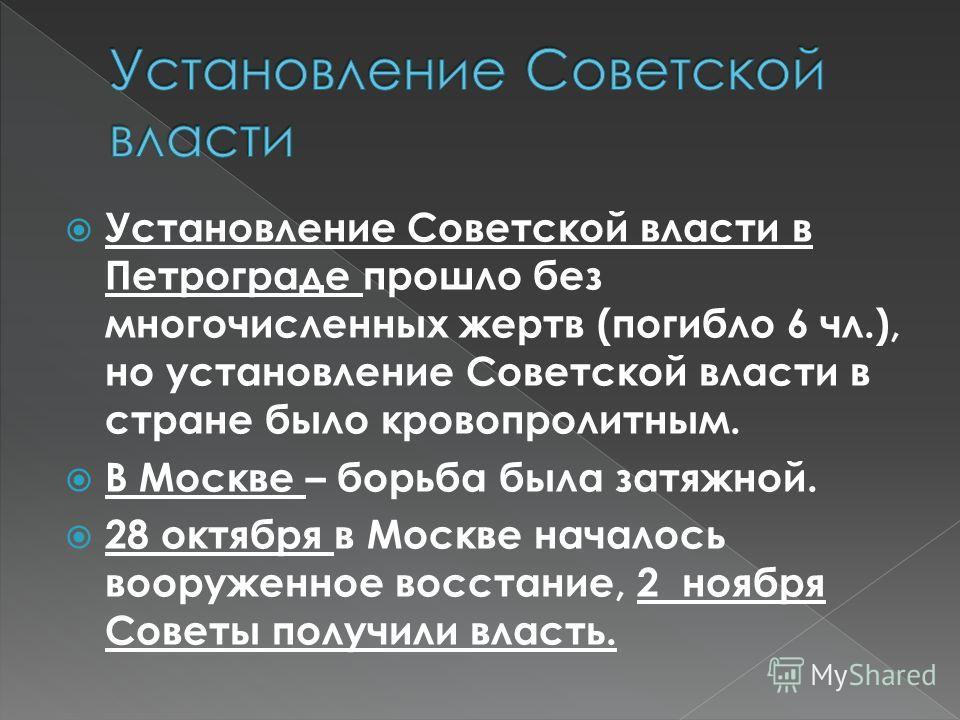 Установление Советской власти в Петрограде прошло без многочисленных жертв (погибло 6 чл.), но установление Советской власти в стране было кровопролитным. В Москве – борьба была затяжной. 28 октября в Москве началось вооруженное восстание, 2 ноября С