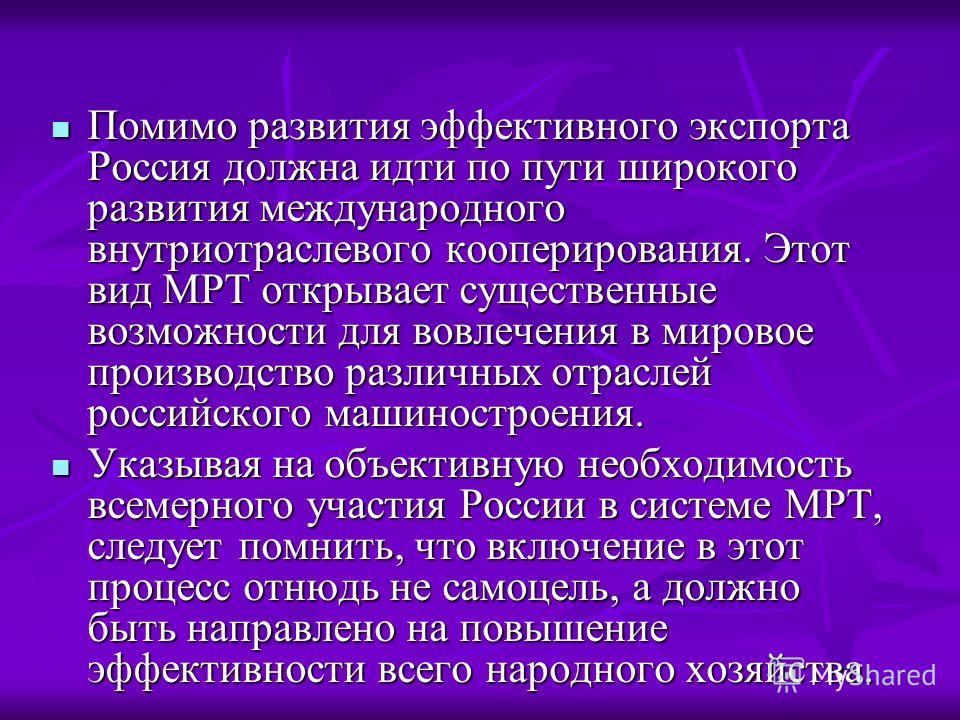 Помимо развития эффективного экспорта Россия должна идти по пути широкого развития международного внутриотраслевого кооперирования. Этот вид МРТ открывает существенные возможности для вовлечения в мировое производство различных отраслей российского м
