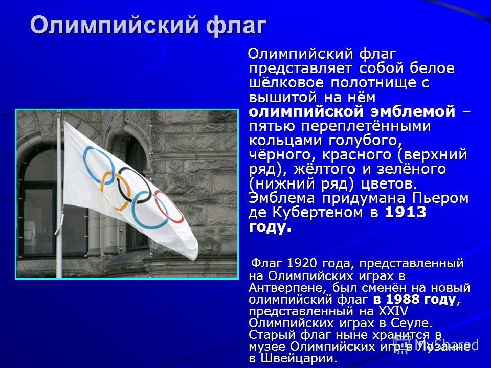 Олимпийский флаг Олимпийский флаг представляет собой белое шёлковое полотнище с вышитой на нём олимпийской эмблемой – пятью переплетёнными кольцами голубого, чёрного, красного (верхний ряд), жёлтого и зелёного (нижний ряд) цветов. Эмблема придумана П