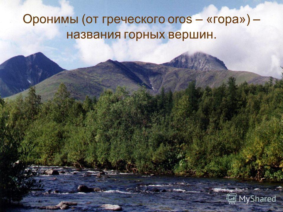 Оронимы (от греческого oros – «гора») – названия горных вершин.