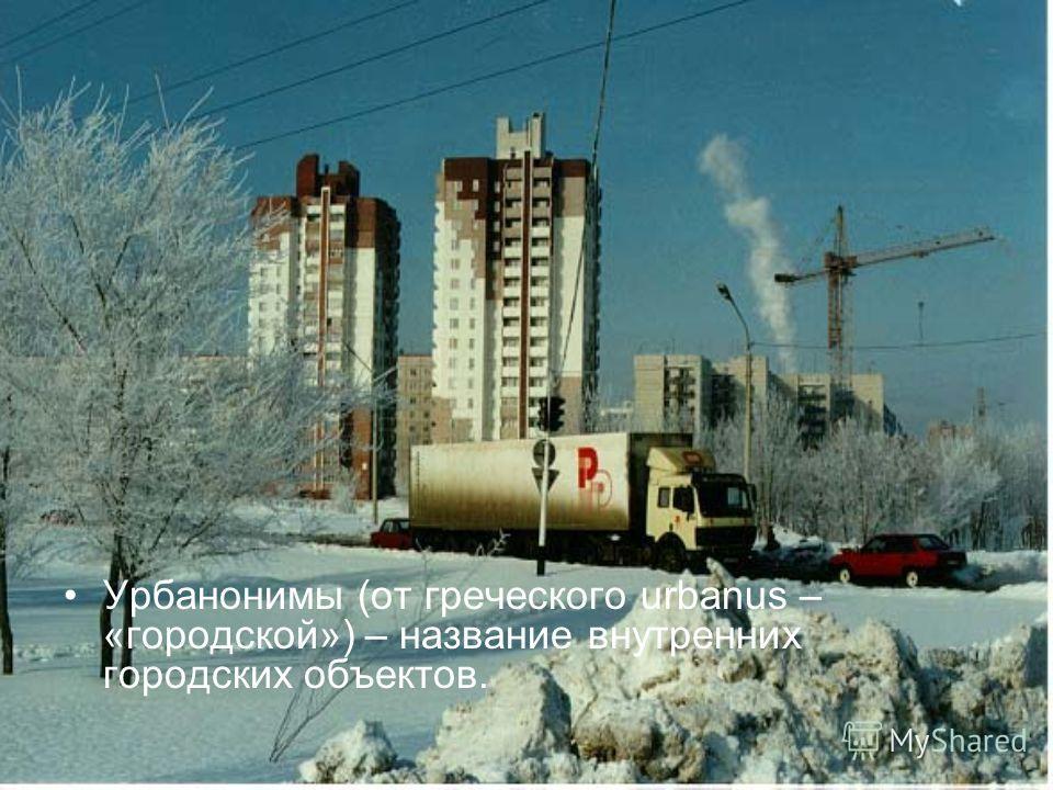 Урбанонимы (от греческого urbanus – «городской») – название внутренних городских объектов.
