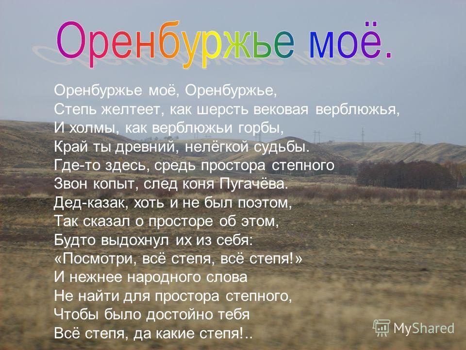 Оренбуржье моё, Оренбуржье, Степь желтеет, как шерсть вековая верблюжья, И холмы, как верблюжьи горбы, Край ты древний, нелёгкой судьбы. Где-то здесь, средь простора степного Звон копыт, след коня Пугачёва. Дед-казак, хоть и не был поэтом, Так сказал