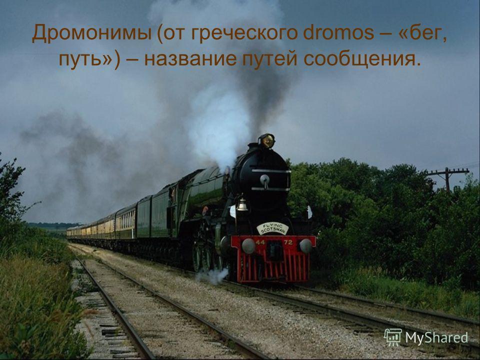 Дромонимы (от греческого dromos – «бег, путь») – название путей сообщения.
