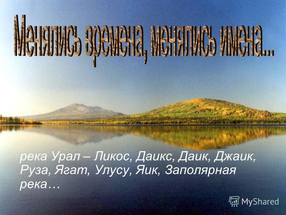 река Урал – Ликос, Даикс, Даик, Джаик, Руза, Ягат, Улусу, Яик, Заполярная река…