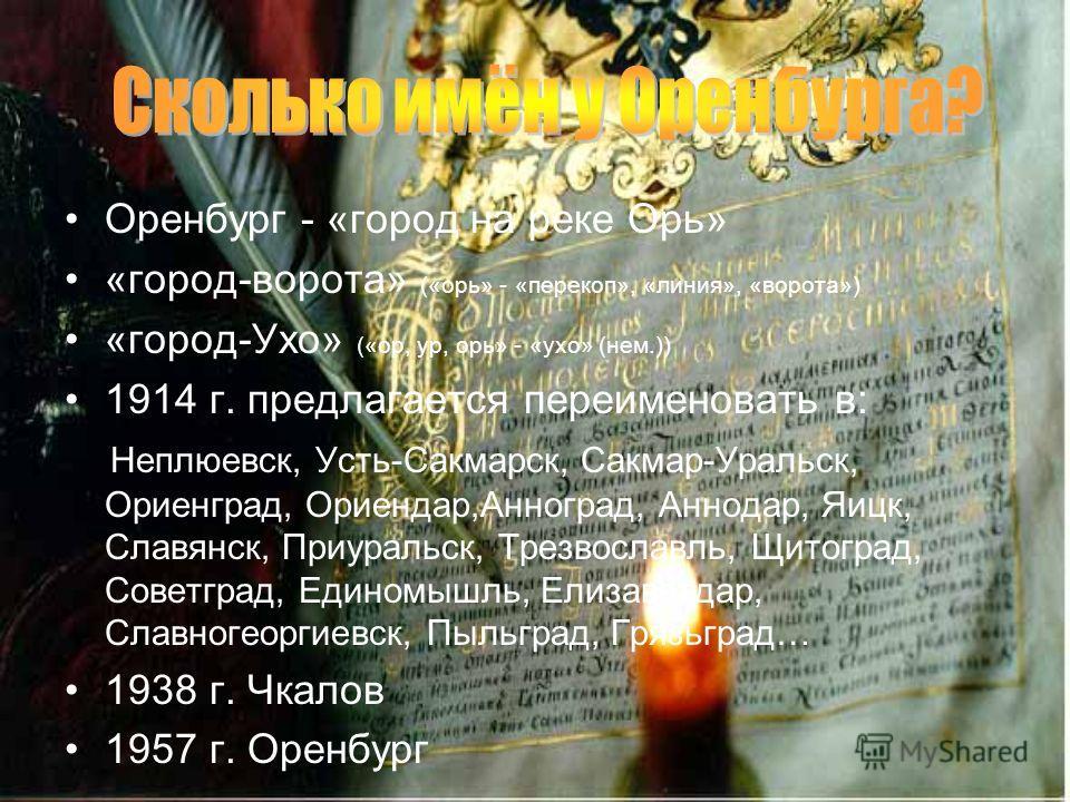 Оренбург - «город на реке Орь» «город-ворота» («орь» - «перекоп», «линия», «ворота») «город-Ухо» («ор, ур, орь» - «ухо» (нем.)) 1914 г. предлагается переименовать в: Неплюевск, Усть-Сакмарск, Сакмар-Уральск, Ориенград, Ориендар,Анноград, Аннодар, Яиц