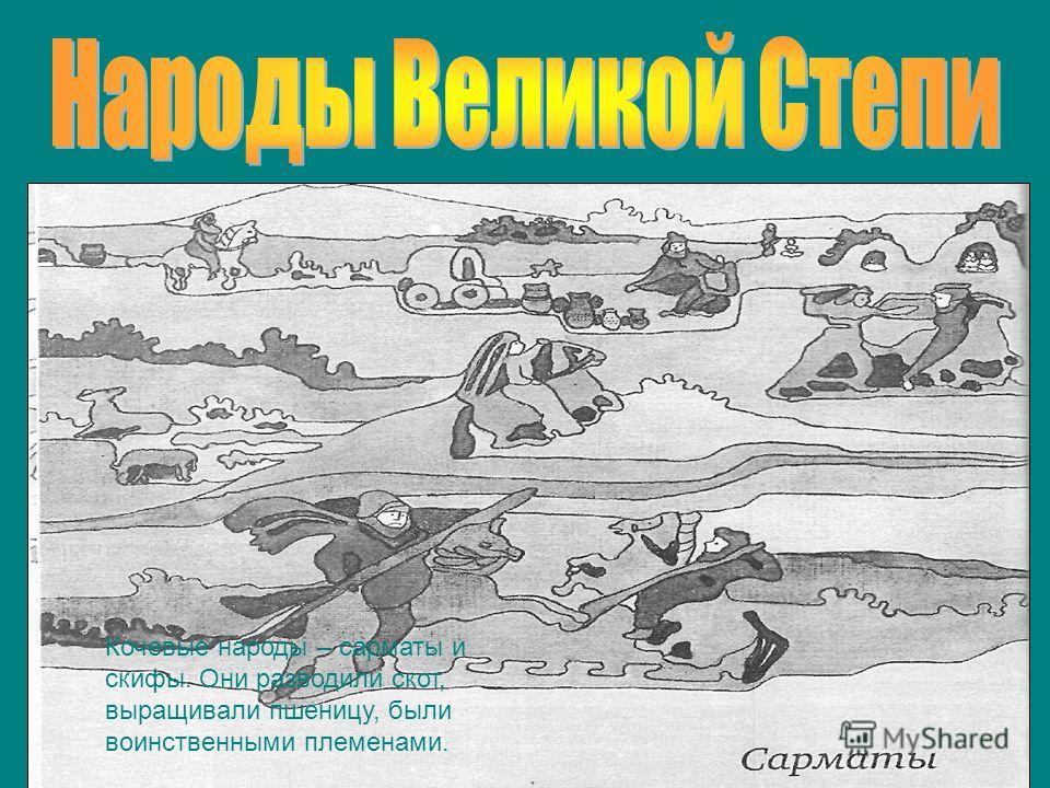 Кочевые народы – сарматы и скифы. Они разводили скот, выращивали пшеницу, были воинственными племенами.