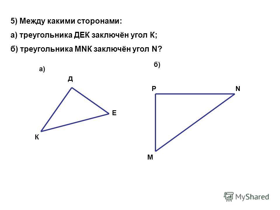 5) Между какими сторонами: а) треугольника ДЕК заключён угол К; б) треугольника МNК заключён угол N? а) б) д К Е М РN