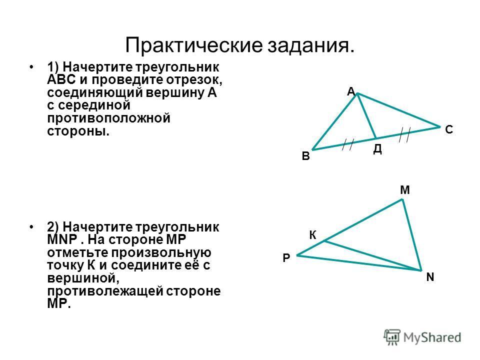 Практические задания. 1) Начертите треугольник АВС и проведите отрезок, соединяющий вершину А с серединой противоположной стороны. 2) Начертите треугольник MNР. На стороне МР отметьте произвольную точку К и соедините её с вершиной, противолежащей сто