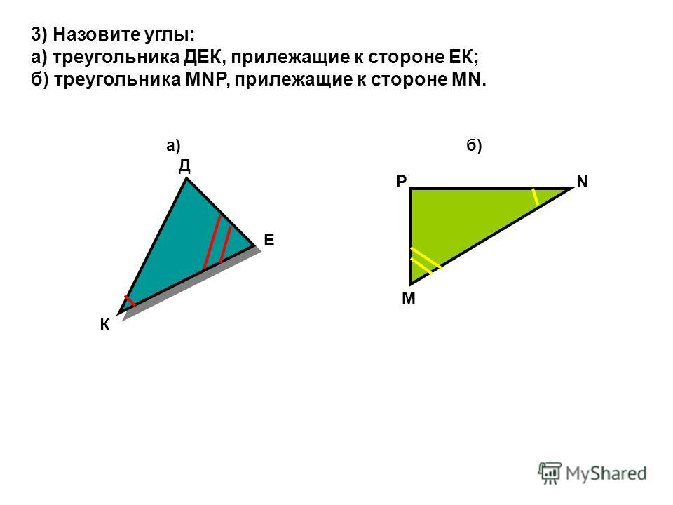 3) Назовите углы: а) треугольника ДЕК, прилежащие к стороне ЕК; б) треугольника МNP, прилежащие к стороне MN. а) б) Д К Е Р М N