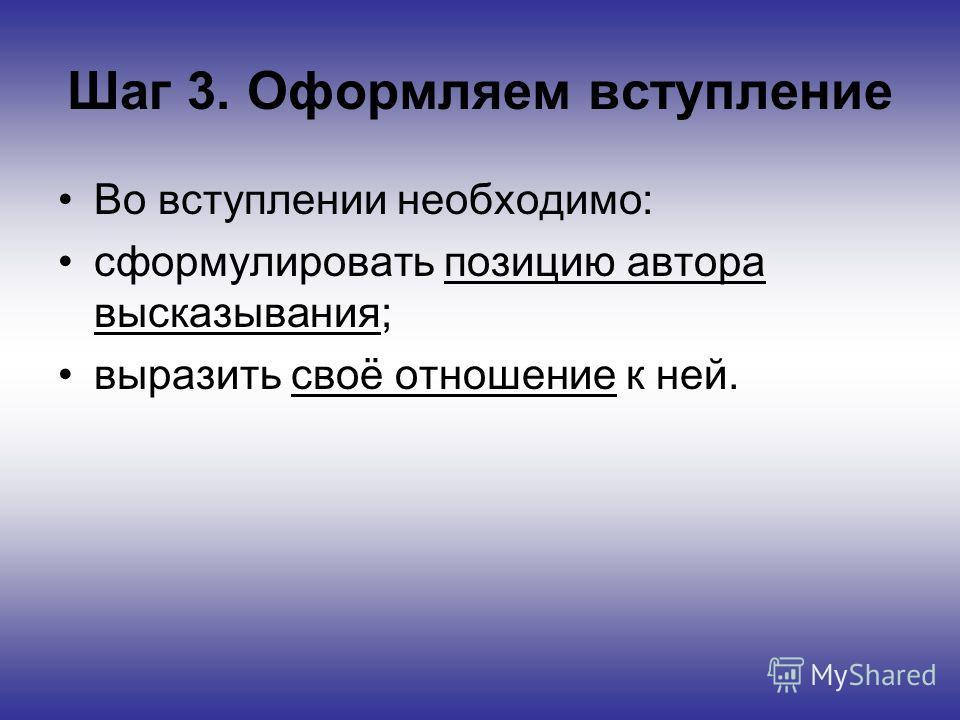 Шаг 3. Оформляем вступление Во вступлении необходимо: сформулировать позицию автора высказывания; выразить своё отношение к ней.
