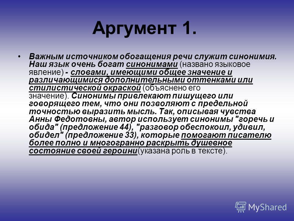 Аргумент 1. Важным источником обогащения речи служит синонимия. Наш язык очень богат синонимами (названо языковое явление) - словами, имеющими общее значение и различающимися дополнительными оттенками или стилистической окраской (объяснено его значен