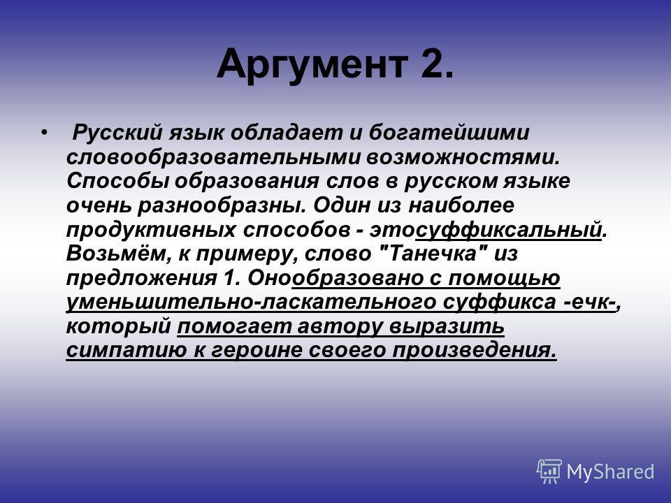 Аргумент 2. Русский язык обладает и богатейшими словообразовательными возможностями. Способы образования слов в русском языке очень разнообразны. Один из наиболее продуктивных способов - этосуффиксальный. Возьмём, к примеру, слово