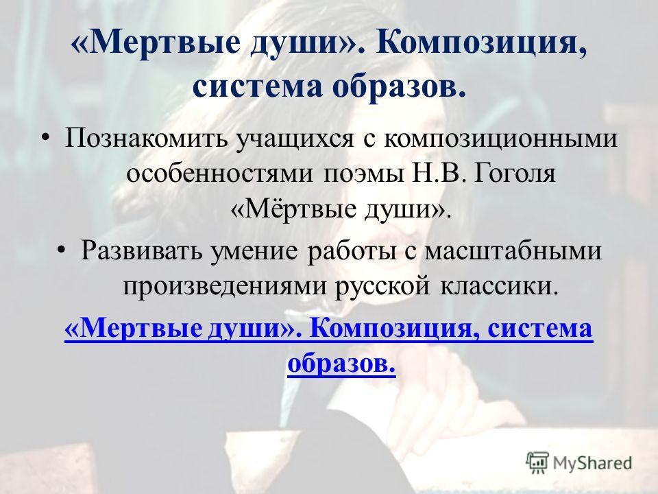 «Мертвые души». Композиция, система образов. Познакомить учащихся с композиционными особенностями поэмы Н.В. Гоголя «Мёртвые души». Развивать умение работы с масштабными произведениями русской классики. «Мертвые души». Композиция, система образов.