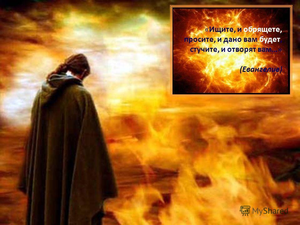 «Ищите, и обрящете, просите, и дано вам будет, стучите, и отворят вам…» (Евангелие)